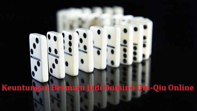 Keuntungan Bermain Judi Domino Qiu-Qiu Online